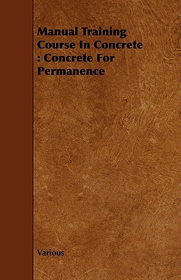 Manual Training Course in Concrete: Concrete for Permanence  by  Various