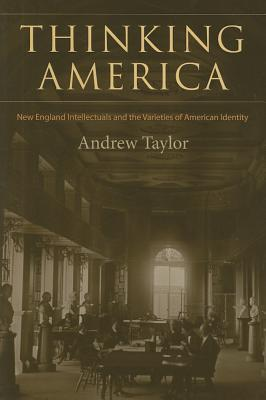 Thinking America: New England Intellectuals and the Varieties of American Identity: New England Intellectuals and the Varieties of American Identity Andrew Taylor
