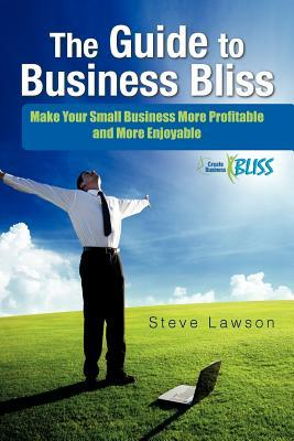 The Guide to Business Bliss: Make Your Small Business More Profitable and More Enjoyable Steve Lawson