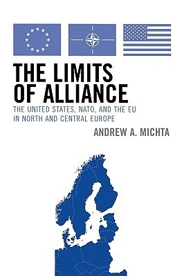 The Limits of Alliance: The United States, NATO, and the EU in North and Central Europe  by  Andrew A. Michta