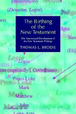 The Birthing of the New Testament: The Intertextual Development of the New Testament Writings Thomas L. Brodie