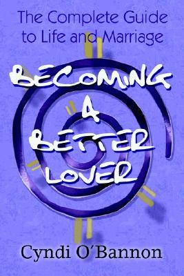 Becoming a Better Lover: The Complete Guide to Life and Marriage  by  Cyndi OBannon