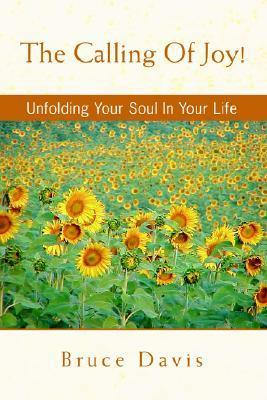 The Calling of Joy!: Unfolding Your Soul in Your Life Bruce   Davis