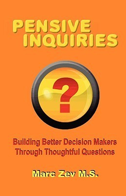 Pensive Inquiries: Building Better Decision Makers Through Thoughtful Questions  by  Marc Zev