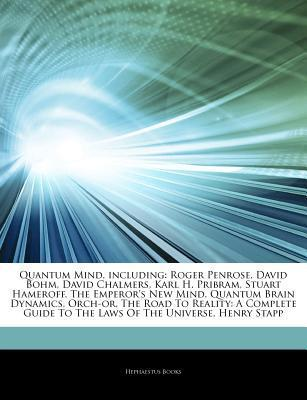 Quantum Mind, including: Roger Penrose, David Bohm, David Chalmers, Karl H. Pribram, Stuart Hameroff, The Emperors New Mind, Quantum Brain Dynamics, Orch-or, The Road To Reality: A Complete Guide To The Laws Of The Universe, Henry Stapp Hephaestus Books