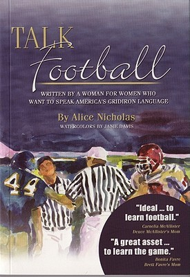 Talk Football - Written  by  a Woman for Women Who Want to Speak Americas Gridiron Language by Alice Nicholas