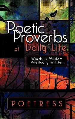 Poetic Proverbs of Daily Life: Words of Wisdom Poetically Written  by  Poetress