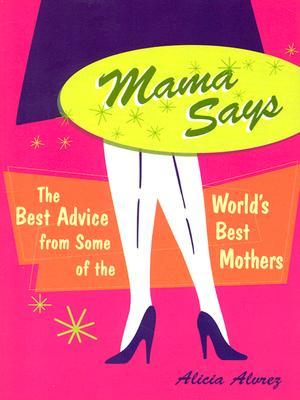 Mama Says: The Best Advice from Some of the Worlds Best Mothers Alicia Alvrez