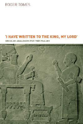 I Have Written to the King, My Lord: Secular Analogies for the Psalms Roger Tomes