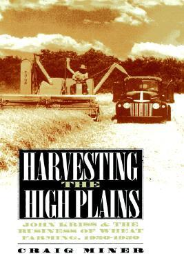Harvesting the High Plains: John Kriss and the Business of Wheat Farming, 1920-1950  by  H. Craig Miner