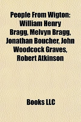 People From Wigton: William Henry Bragg, Melvyn Bragg, Jonathan Boucher, John Woodcock Graves, Robert Atkinson  by  Books LLC