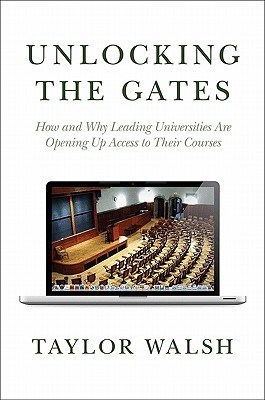 Unlocking the Gates: How and Why Leading Universities Are Opening Up Access to Their Courses Taylor Walsh