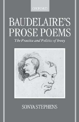 Baudelaires Prose Poems: The Practice and Politics of Irony Sonya Stephens