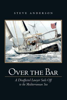 Over the Bar: A Disaffected Lawyer Sails Off to the Mediterranean Sea  by  Steve Anderson