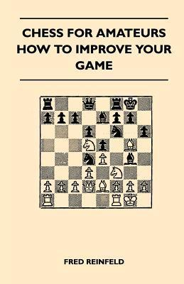 Chess for Amateurs - How to Improve Your Game Fred Reinfeld