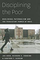 Disciplining the Poor: Neoliberal Paternalism and the Persistent Power of Race