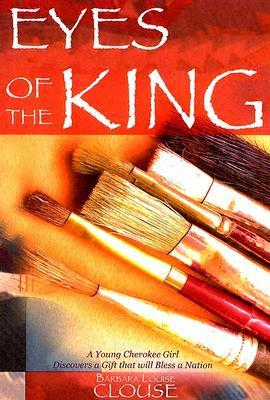 Eyes of the King: A Young Cherokee Girl Discovers a Gift That Will Bless a Nation Barbara Louise Clouse