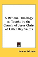 A Rational Theology as Taught by the Church of Jesus Christ of Latter Day Saints