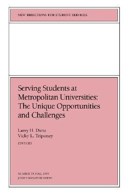 Serving Students at Metropolitan Universities: The Unique Opportunities and Challenges: New Directions for Student Services, Number 79 Larry H. Dietz