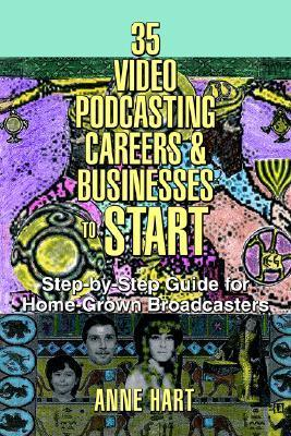 35 Video Podcasting Careers And Businesses To Start: Step By Step Guide For Home Grown Broadcasters Anne Hart
