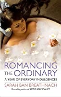 Romancing the Ordinary: A Year of Everyday Indulgences