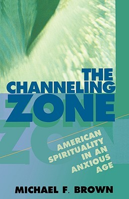 The Channeling Zone: American Spirituality in an Anxious Age  by  Michael F. Brown