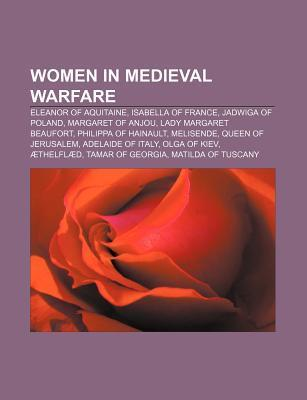 Women in Medieval Warfare: Eleanor of Aquitaine, Isabella of France, Jadwiga of Poland, Margaret of Anjou, Lady Margaret Beaufort  by  Books LLC