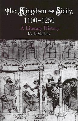 The Kingdom of Sicily, 1100-1250: A Literary History  by  Karla Mallette