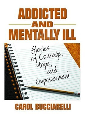 Addicted And Mentally Ill: Stories Of Courage, Hope, And Empowerment  by  Carol Bucciarelli