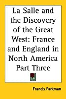 La Salle and the Discovery of the Great West: France and England in North America Part Three