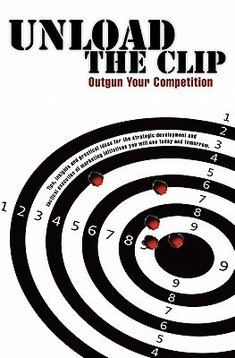 Unload the Clip: How to Outgun Your Competition  by  Randy S. Bolinger