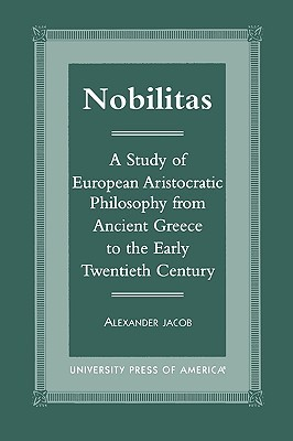 Nobilitas: A Study of European Aristocratic Philosophy from Ancient Greece to the Early Twentieth Century Alexander Jacob