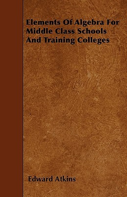 Elements of Algebra for Middle Class Schools and Training Colleges  by  Edward Atkins