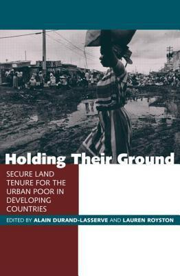 Holding Their Ground: Secure Land Tenure for the Urban Poor in Developing Countries  by  Alain Durand-Lasserve