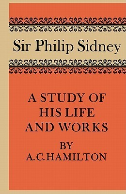 Sir Philip Sidney: A Study of His Life and Works  by  A.C. Hamilton