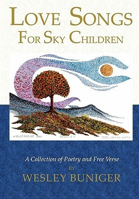 Love Songs for Sky Children: A Collection of Poetry and Free Verse  by  Wesley Buniger