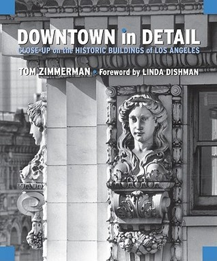 Downtown in Detail: Close-Up on the Historic Buildings of Los Angeles  by  Tom Zimmerman