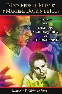 The Psychedelic Journey of Marlene Dobkin de Rios: 45 Years with Shamans, Ayahuasqueros, and Ethnobotanists  by  Marlene Dobkin de Rios