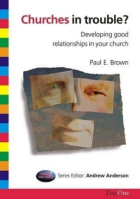 Churches in Trouble: Developing Good Relationships in Your Church  by  Paul E. Brown