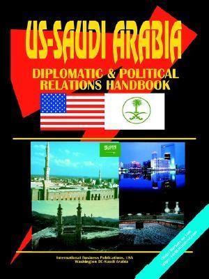 Us - Saudi Arabia Diplomatic and Political Relations Handbook  by  USA International Business Publications