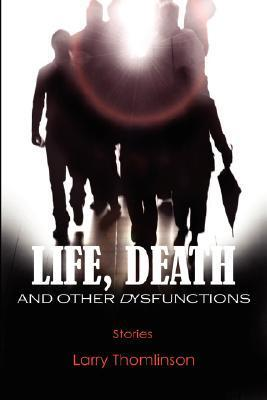 Life, Death and Other Dysfunctions  by  Larry Thomlinson