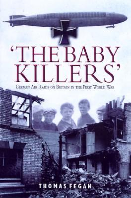 The Baby Killers: German Air Raids on Britain in the First World War  by  Thomas Fegan