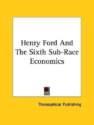 Henry Ford and the Sixth Sub-Race Economics  by  Theosophical Publishing