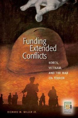 Funding Extended Conflicts: Korea, Vietnam, and the War on Terror Richard M. Miller