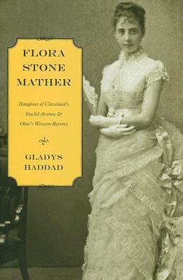 Flora Stone Mather: Daughter of Clevelands Euclid Avenue & Ohios Western Reserve  by  Gladys Haddad