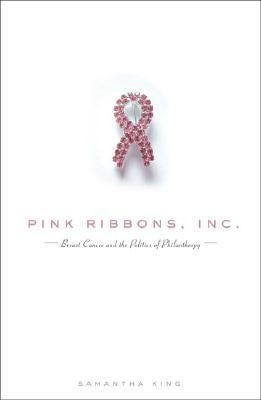 Pink Ribbons, Inc.: Breast Cancer and the Politics of Philanthropy Samantha King
