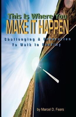This Is Where You Make It Happen: Challenging a Generation to Walk in Destiny Marcel D. Fears