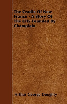 The Cradle of New France - A Story of the City Founded Champlain by Arthur George Doughty