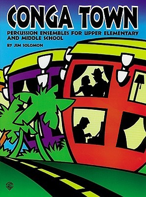 Conga Town: Percussion Ensembles for Upper Elementary and Middle School Jimmy Solomon