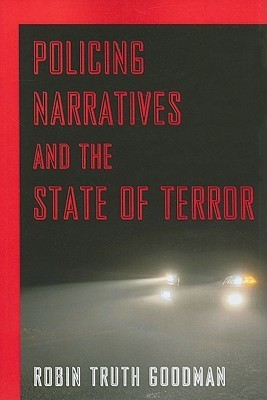 Policing Narratives and the State of Terror Robin Truth Goodman